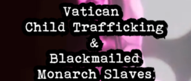 Vatican Child Trafficking & Blackmailed Monarch Slaves