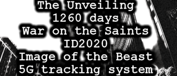 THE UNVEILING OF THE 1260 DAYS, WAR ON THE SAINTS, ID2020, IMAGE OF THE BEAST, 5G TRACKING SYSTEMS